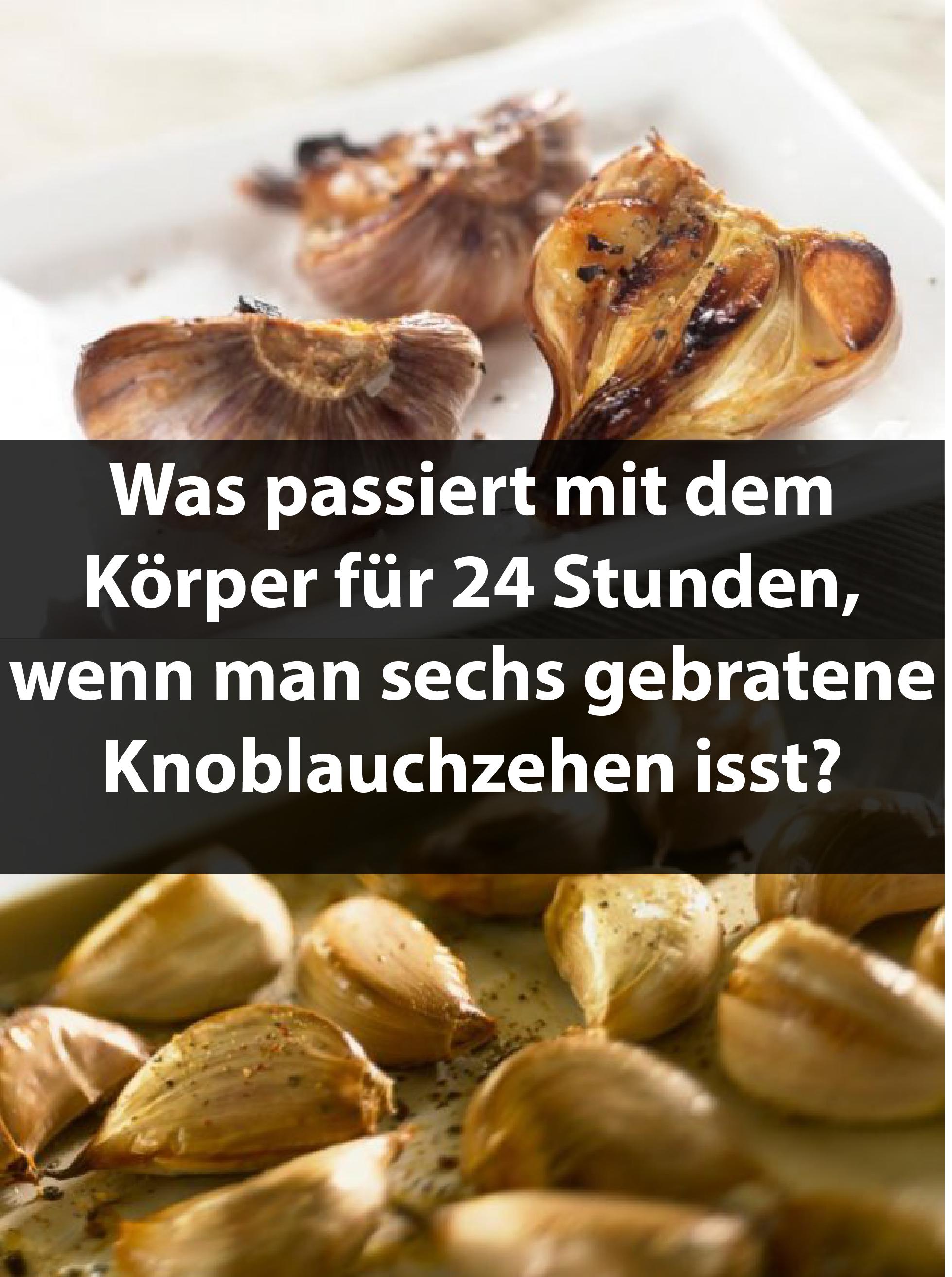 Was passiert mit dem Körper für 24 Stunden, wenn man sechs gebratene Knoblauchzehen isst?